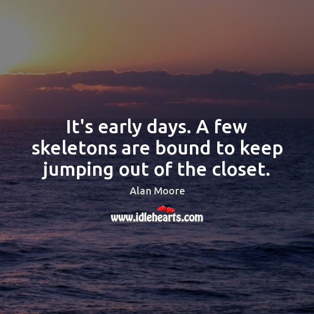 It's early days. A few skeletons are bound to keep jumping out of the closet. Alan Moore Picture Quote