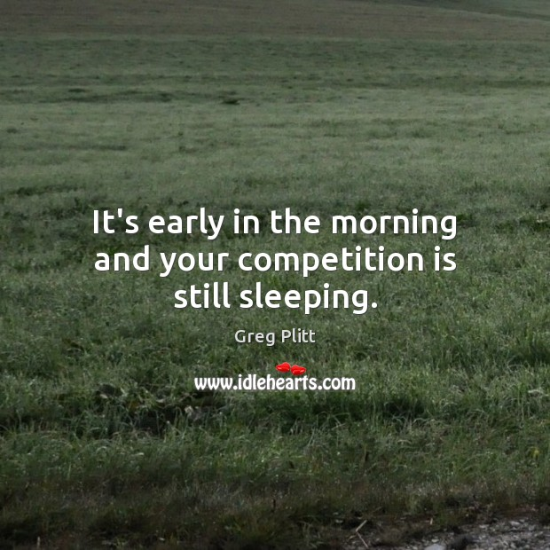 It's early in the morning and your competition is still sleeping. Image