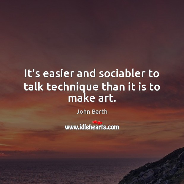 It's easier and sociabler to talk technique than it is to make art. John Barth Picture Quote