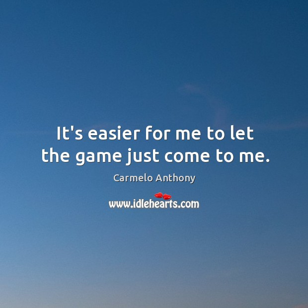 It's easier for me to let the game just come to me. Carmelo Anthony Picture Quote