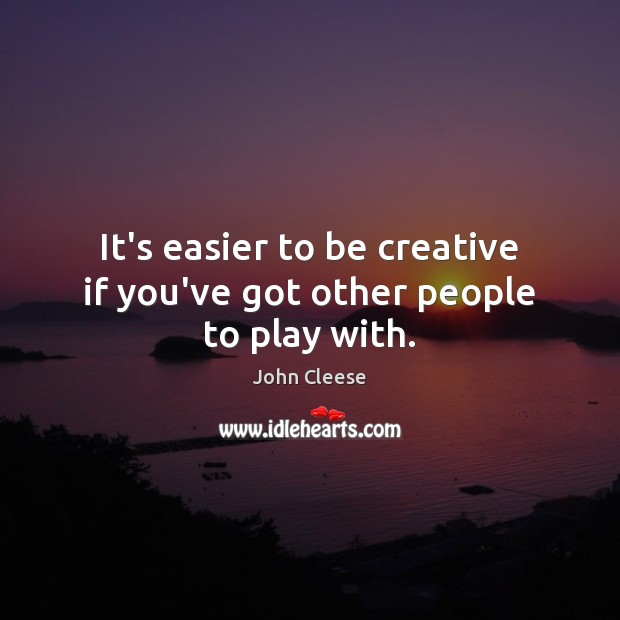 It's easier to be creative if you've got other people to play with. John Cleese Picture Quote
