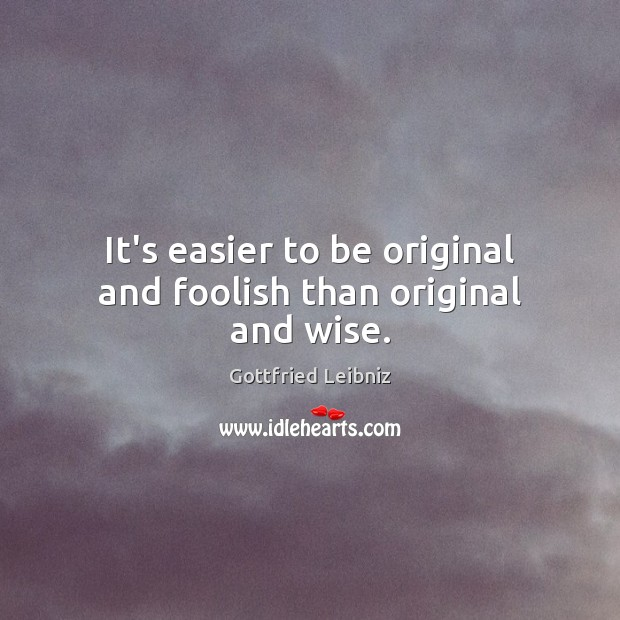 It's easier to be original and foolish than original and wise. Image