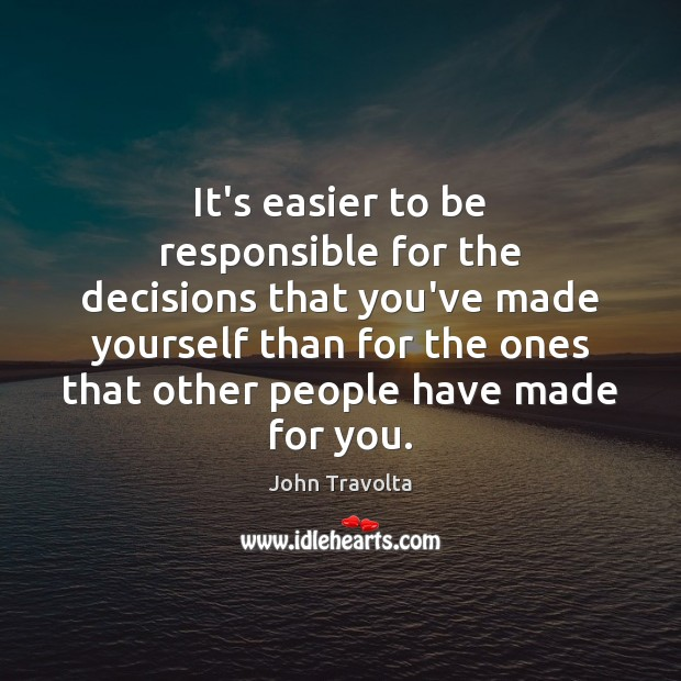 It's easier to be responsible for the decisions that you've made yourself Image