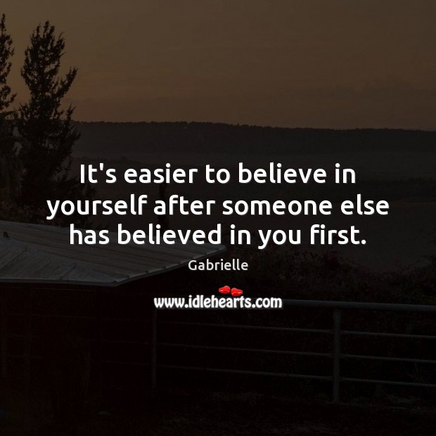 Image, It's easier to believe in yourself after someone else has believed in you first.