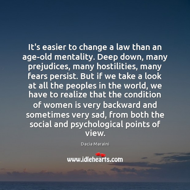 It's easier to change a law than an age-old mentality. Deep down, Dacia Maraini Picture Quote