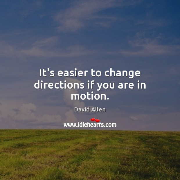 It's easier to change directions if you are in motion. David Allen Picture Quote