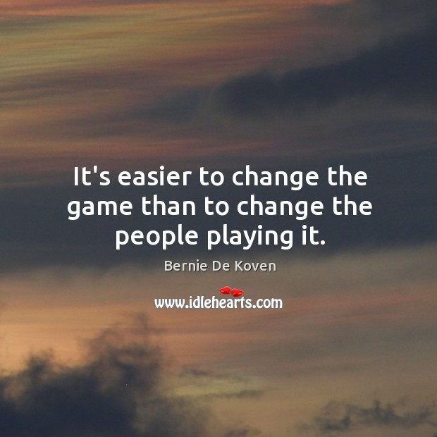 Image, It's easier to change the game than to change the people playing it.