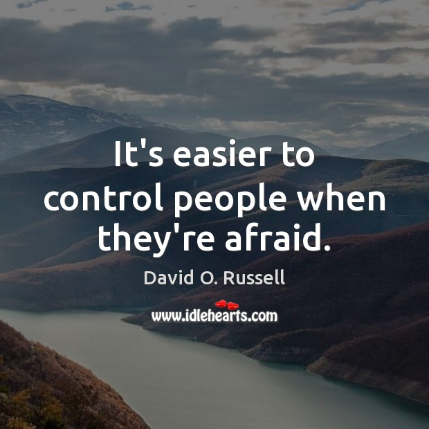 It's easier to control people when they're afraid. David O. Russell Picture Quote