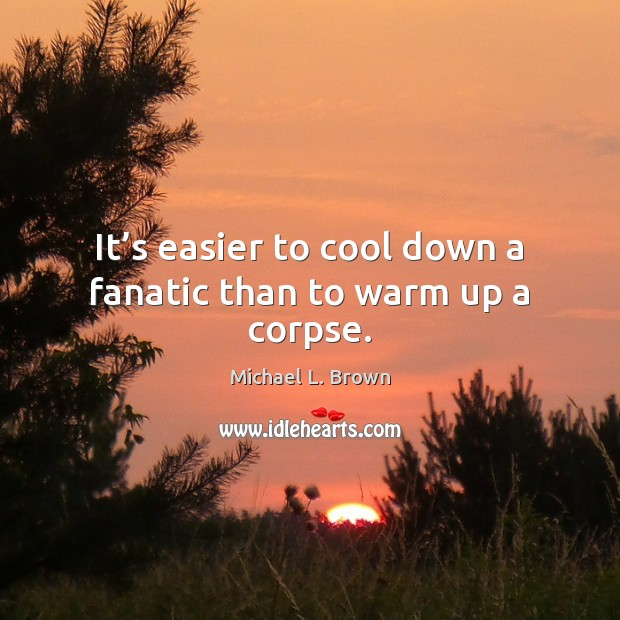 It's easier to cool down a fanatic than to warm up a corpse. Michael L. Brown Picture Quote