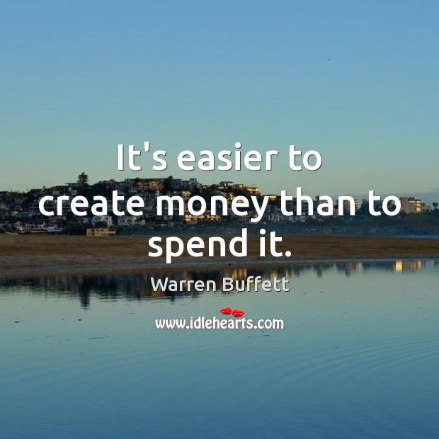 Image, It's easier to create money than to spend it.