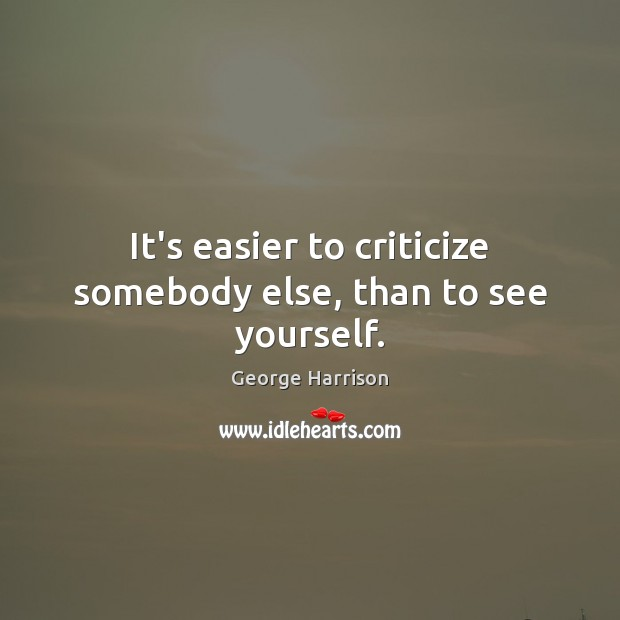 It's easier to criticize somebody else, than to see yourself. George Harrison Picture Quote