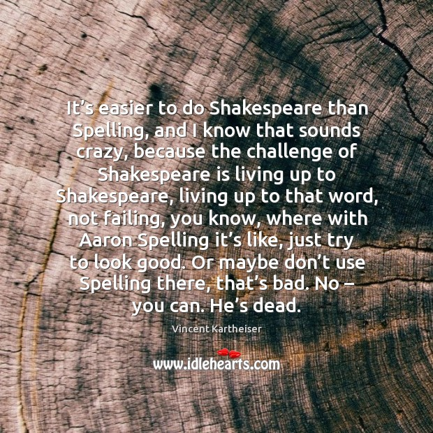 It's easier to do shakespeare than spelling, and I know that sounds crazy Image