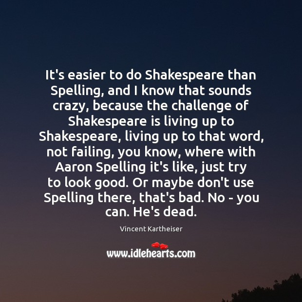 It's easier to do Shakespeare than Spelling, and I know that sounds Vincent Kartheiser Picture Quote