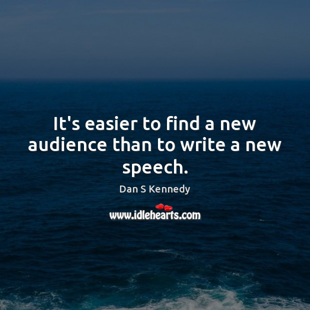 It's easier to find a new audience than to write a new speech. Image