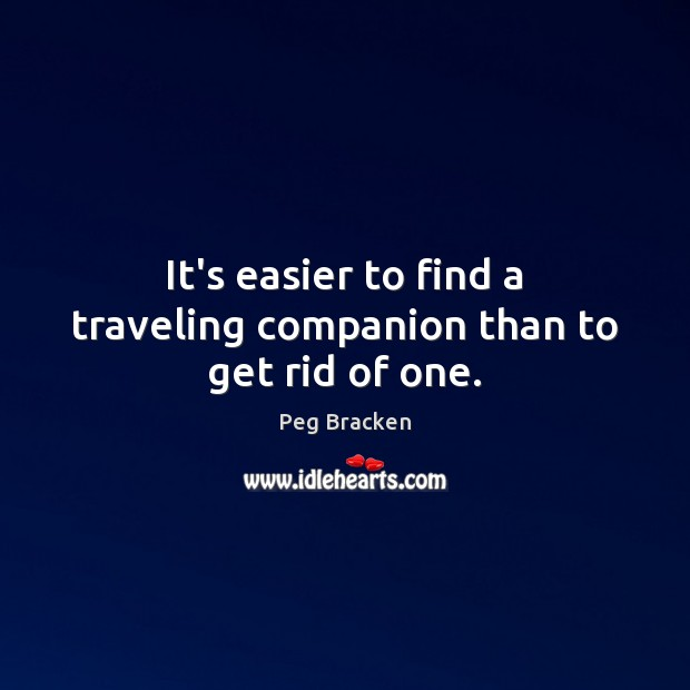 It's easier to find a traveling companion than to get rid of one. Image