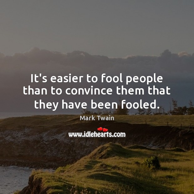 It's easier to fool people than to convince them that they have been fooled. Image