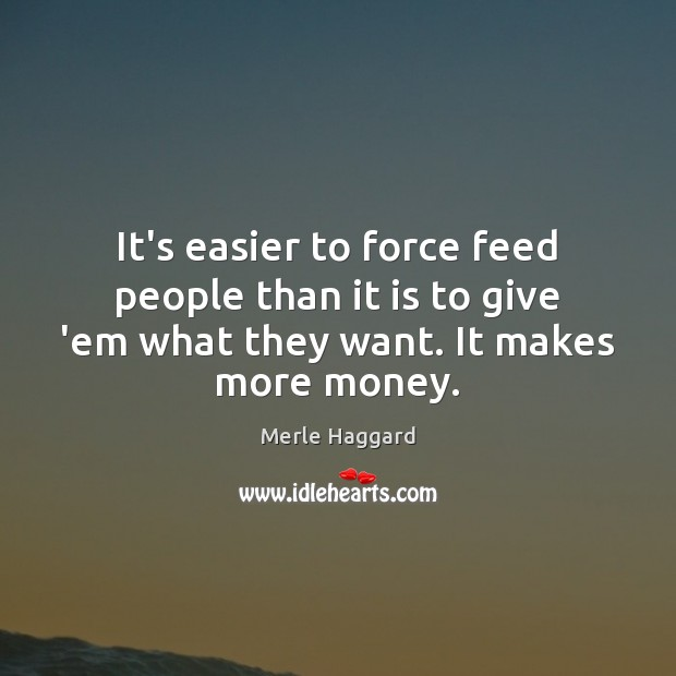 It's easier to force feed people than it is to give 'em Merle Haggard Picture Quote
