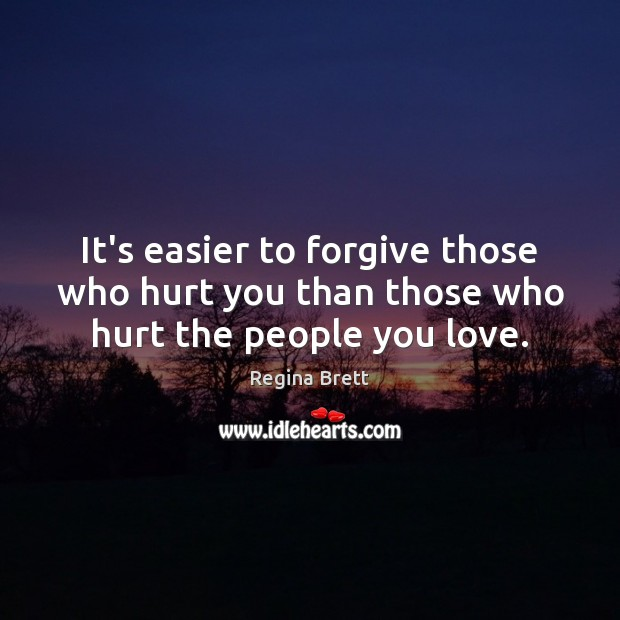 It's easier to forgive those who hurt you than those who hurt the people you love. Image