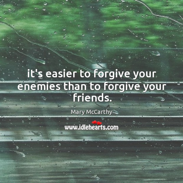 It's easier to forgive your enemies than to forgive your friends. Image