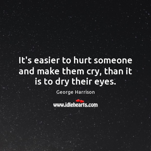 It's easier to hurt someone and make them cry, than it is to dry their eyes. George Harrison Picture Quote