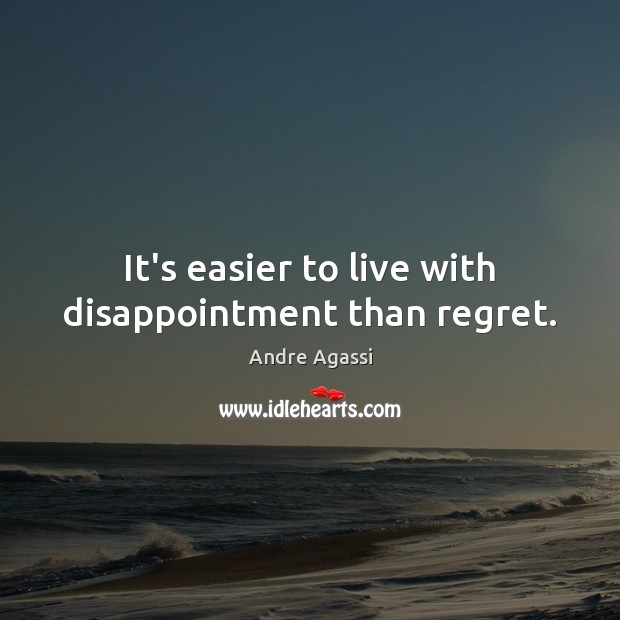 Image, It's easier to live with disappointment than regret.
