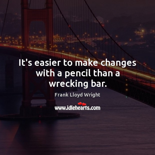 It's easier to make changes with a pencil than a wrecking bar. Frank Lloyd Wright Picture Quote