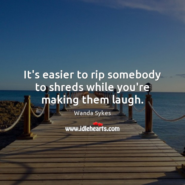 It's easier to rip somebody to shreds while you're making them laugh. Wanda Sykes Picture Quote