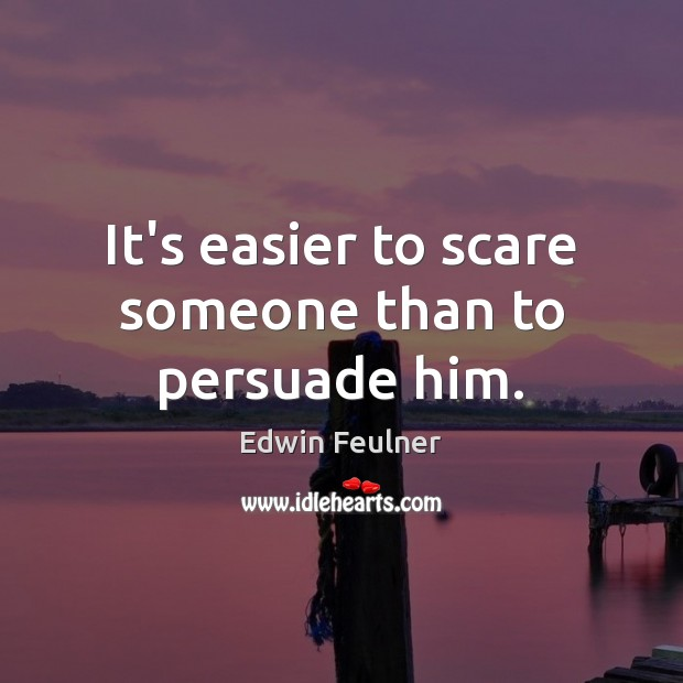 It's easier to scare someone than to persuade him. Image