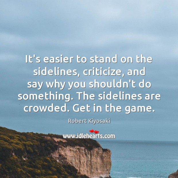 It's easier to stand on the sidelines, criticize, and say why you Criticize Quotes Image