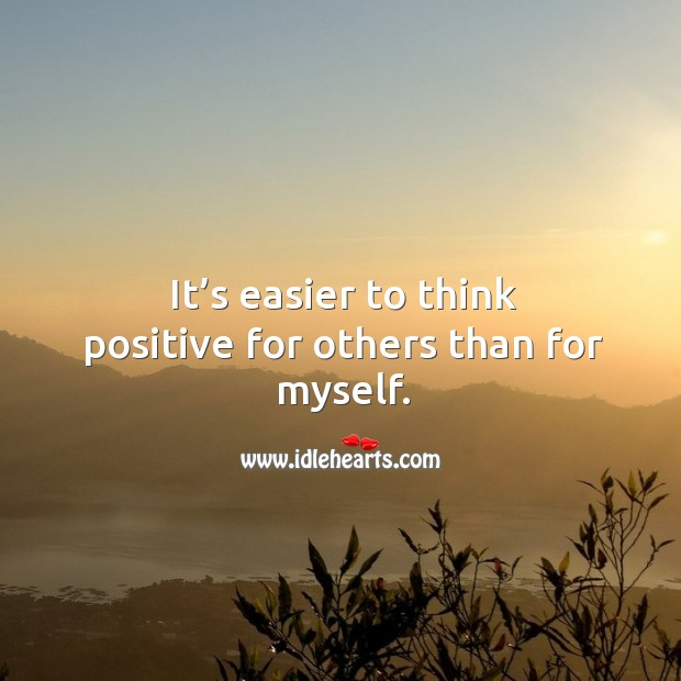 It's easier to think positive for others than for myself. Image