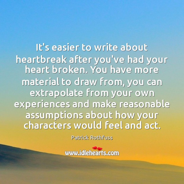 It's easier to write about heartbreak after you've had your heart broken. Patrick Rothfuss Picture Quote