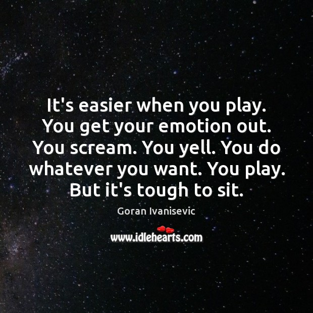 Image, It's easier when you play. You get your emotion out. You scream.