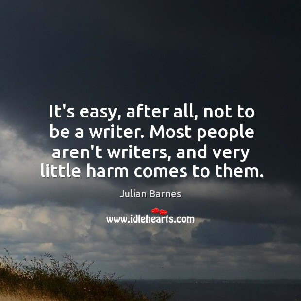 It's easy, after all, not to be a writer. Most people aren't Image