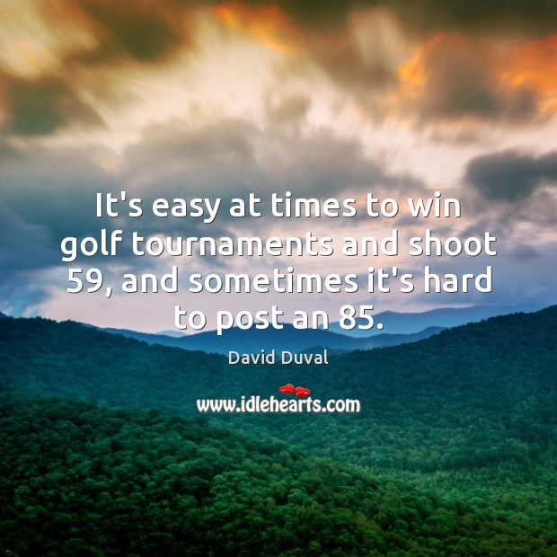It's easy at times to win golf tournaments and shoot 59, and sometimes David Duval Picture Quote