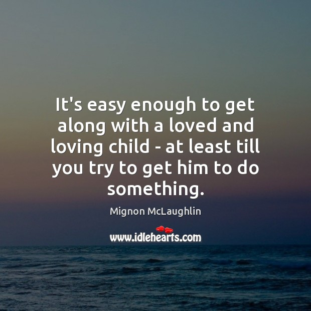 It's easy enough to get along with a loved and loving child Mignon McLaughlin Picture Quote
