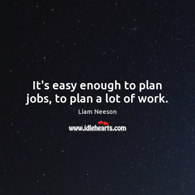 It's easy enough to plan jobs, to plan a lot of work. Liam Neeson Picture Quote