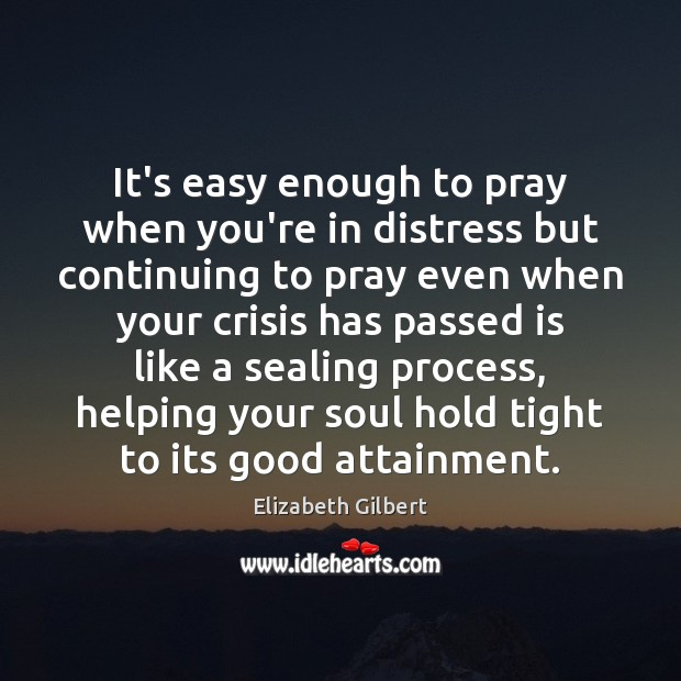 It's easy enough to pray when you're in distress but continuing to Elizabeth Gilbert Picture Quote