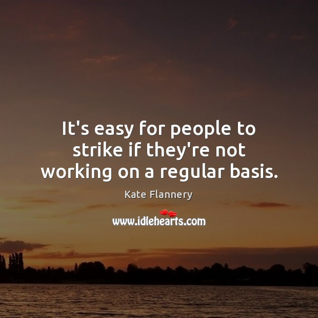 It's easy for people to strike if they're not working on a regular basis. Image
