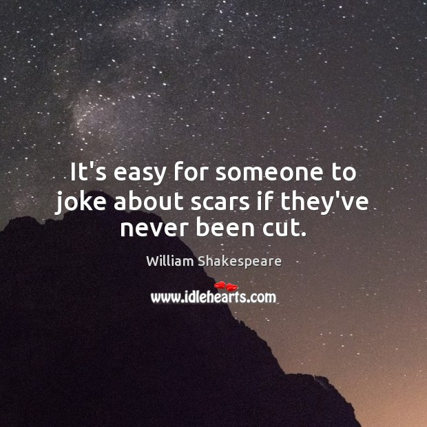 It's easy for someone to joke about scars if they've never been cut. Image