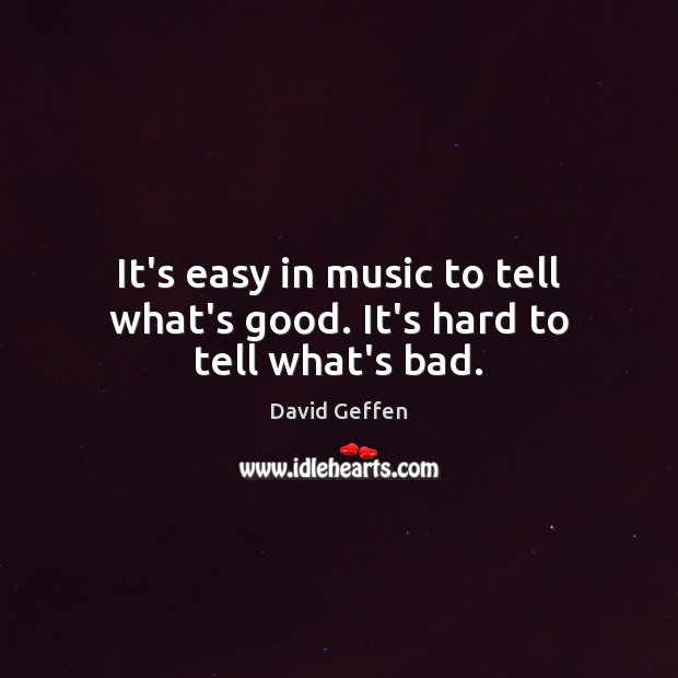 It's easy in music to tell what's good. It's hard to tell what's bad. David Geffen Picture Quote