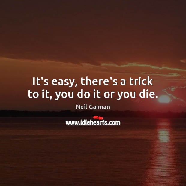 Image, It's easy, there's a trick to it, you do it or you die.