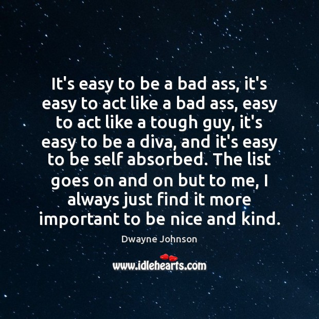 It's easy to be a bad ass, it's easy to act like Be Nice Quotes Image