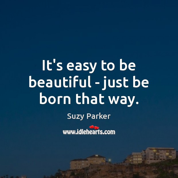 It's easy to be beautiful – just be born that way. Image