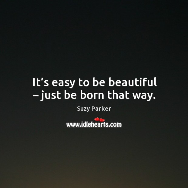 Image, It's easy to be beautiful – just be born that way.