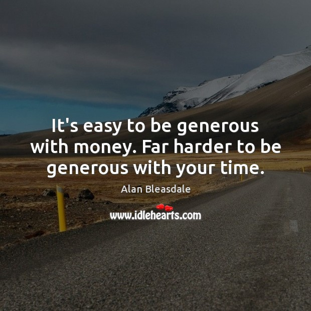 Image, It's easy to be generous with money. Far harder to be generous with your time.