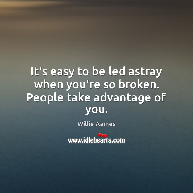 It's easy to be led astray when you're so broken. People take advantage of you. Image
