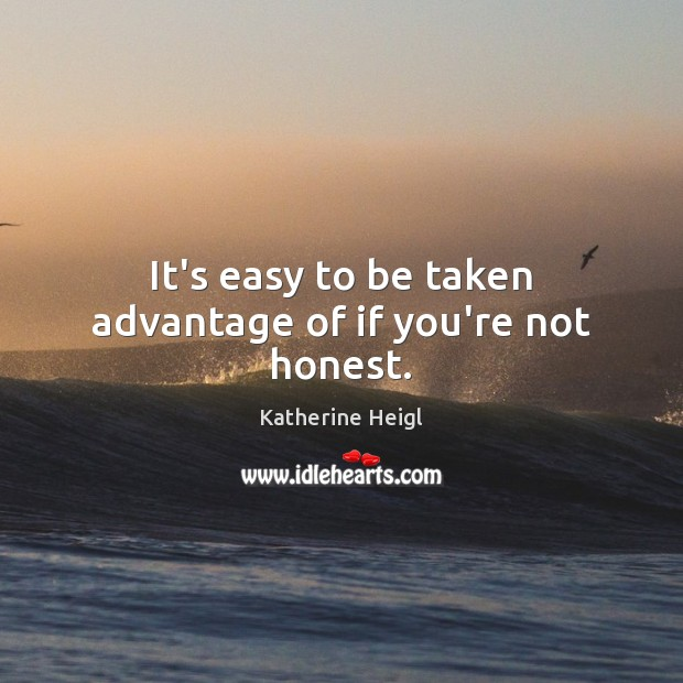 It's easy to be taken advantage of if you're not honest. Katherine Heigl Picture Quote