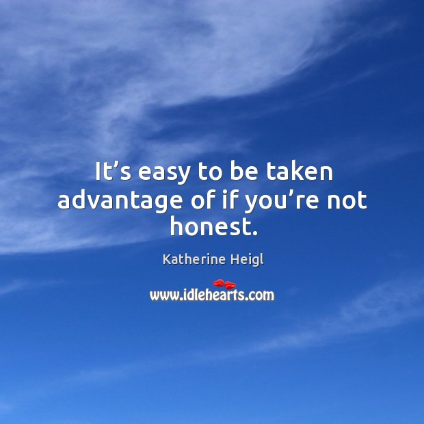 It's easy to be taken advantage of if you're not honest. Image