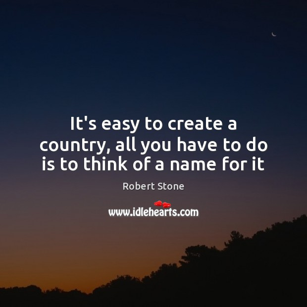 It's easy to create a country, all you have to do is to think of a name for it Robert Stone Picture Quote