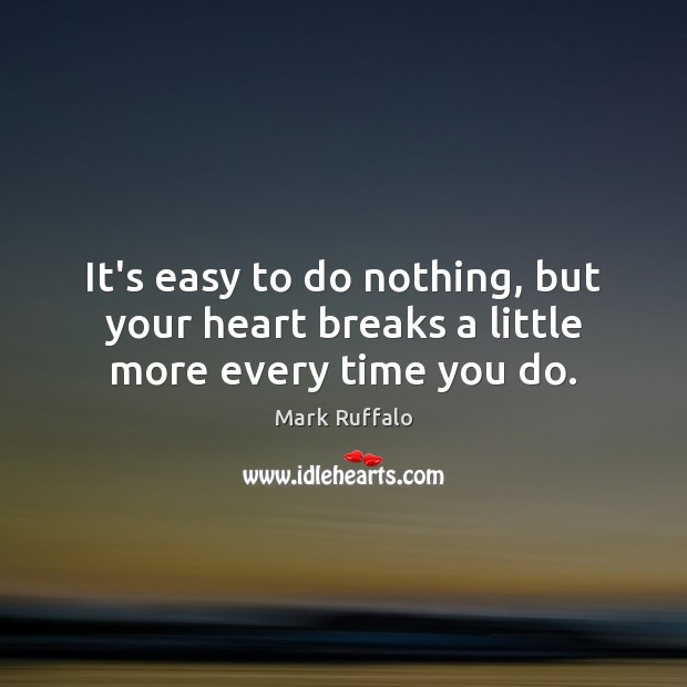 It's easy to do nothing, but your heart breaks a little more every time you do. Mark Ruffalo Picture Quote